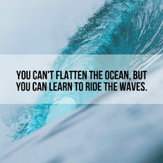 You can't flatten the ocean but you can learn to ride the waves
