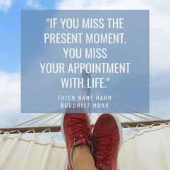 """""""If you miss the present moment, you miss your appointment with life."""""""
