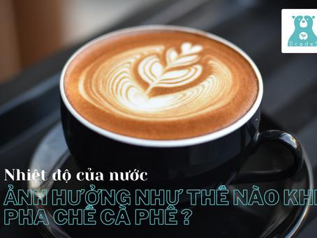 Nhiệt độ của nước có ảnh hưởng như thế nào khi pha chế cà phê?