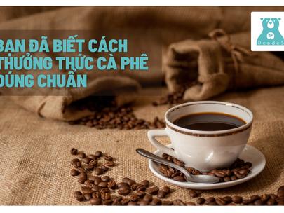 Bạn đã biết cách thưởng thức cà phê đúng chuẩn?