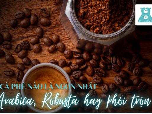 Cà phê nào là ngon nhất, Arabica, Robusta hay cà phê phối trộn?