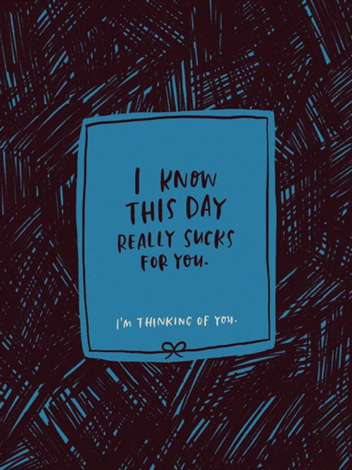 I know this day really sucks for you - card
