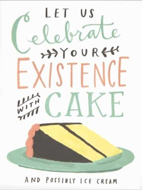 Lets Celebrate Your Existence With Cake