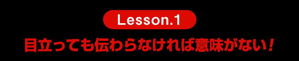 Lesson.1 目立っても伝わらなければ意味がない!