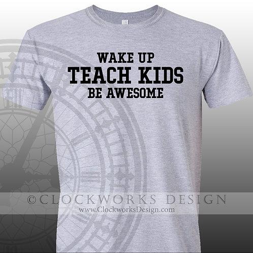 Wake Up Teach Kids Be Awesome,womens shirt,mens shirt, shirt with sayings