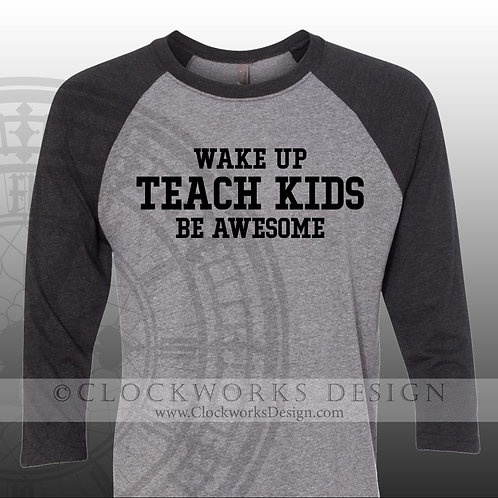 Wake Up Teach Kids Be Awesome,womens shirt,mens shirt, shirt with sayings
