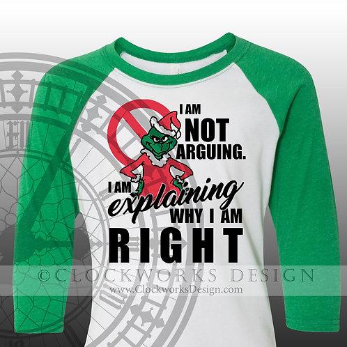 I Am Not Arguing. I Am Explaining Why I'm Right Shirt, Christmas Shirt, Shirt for Women, Shirt for Men, Grinch, Funny