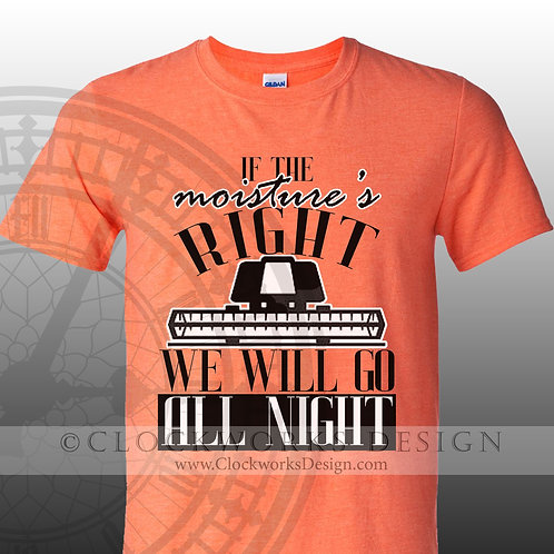If the Moisture's Right We Will Go All Night tshirt, farming, funny, funny tshirt