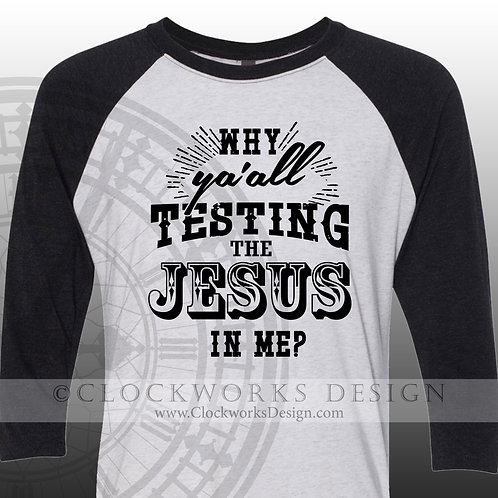 Why Ya'all Testing the Jesus in Me,Women,Men,Shirt,shirts with sayings,christian