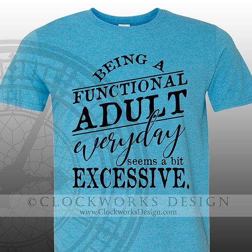 Being a Functional Adult Everyday Seems A Bit Excessive tshirt, funny, funny tshirt