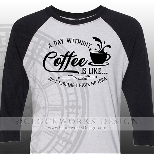 A Day Without Coffee just kidding I have no idea, shirt with sayings.caffine