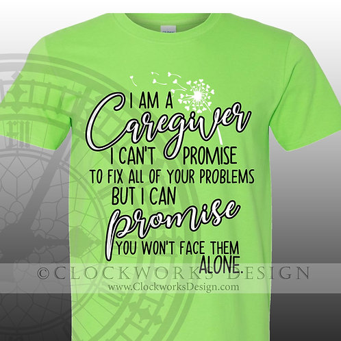 I Am A Caregiver, I Can't Promise To Fix All Your Problems But I Can Promise You Won't Face Them Alone tshirt, caregiver
