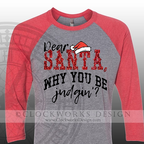 Dear Santa, Why You Be Judgin'? Shirt with Glitter, Christmas Shirt, Shirt for Women, Shirt for Men, Santa