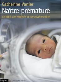 Naître prématuré - Le bébé, son médecin et son psychanalyste