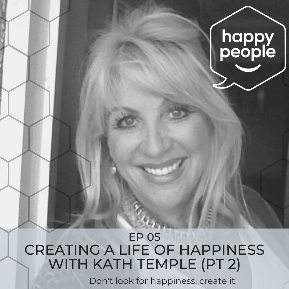 HAPPY PEOPLE PODCAST: Ep 05- Creating a life of happiness with Kath Temple, Pt2