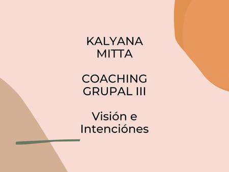 Taller Visión e Intenciones   KALYANA MITTA                   Coaching Grupal III