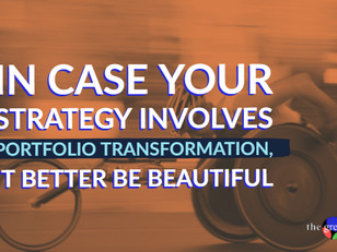In case your strategy involves portfolio transformation, it better be beautiful