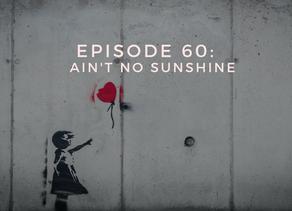 Episode 60: Ain't No Sunshine