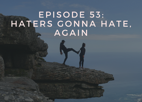 Episode 53: Haters Gonna Hate, Again