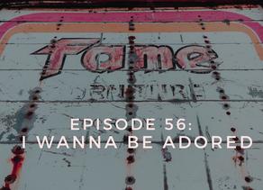 Episode 56: I Wanna Be Adored