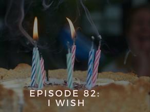 Episode 82: I Wish