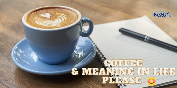 Coffee & meaning in Life Please.png