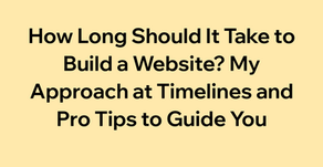 How Long Should It Take to Build a Website? My Approach at Timelines and Pro Tips to Guide You