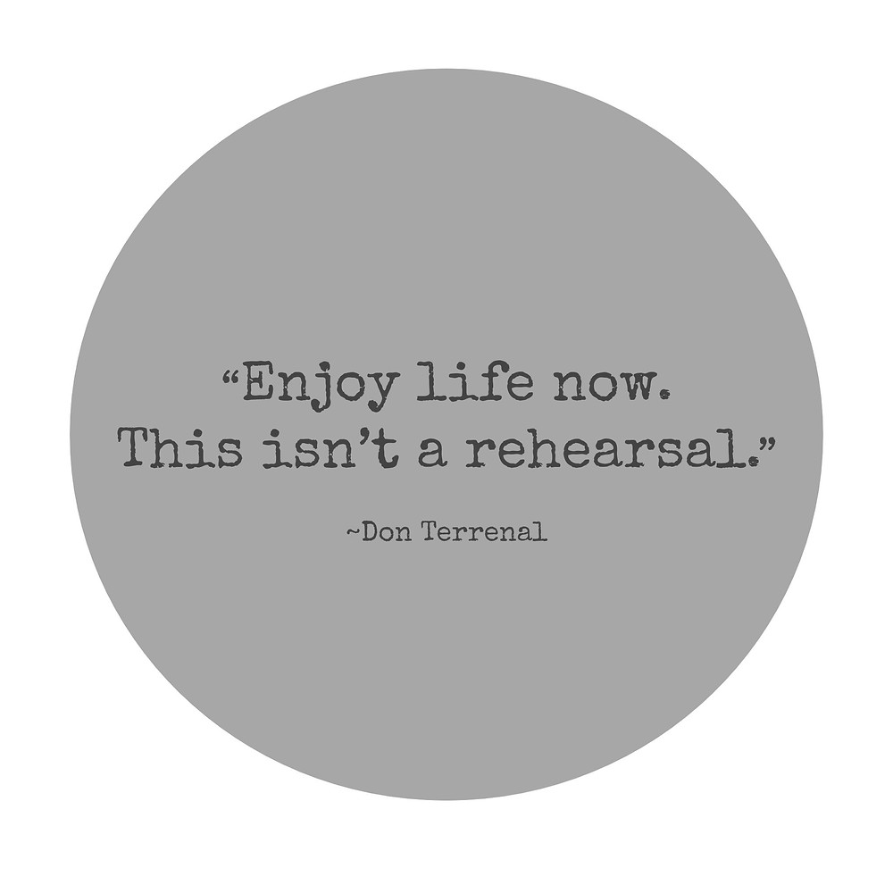 enjoy life now this isn't a rehearsal