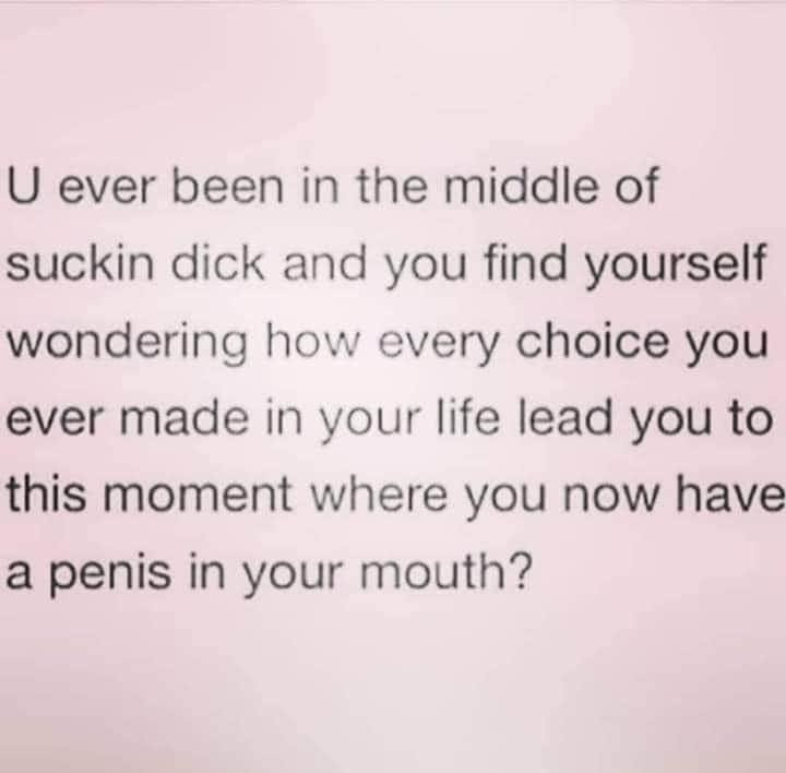 U Ever Been in the Middle of Sucking Dick and You Find Yourself wondering how every choice you ever made in your life lead you to this moment where you now have a penis in your mouth
