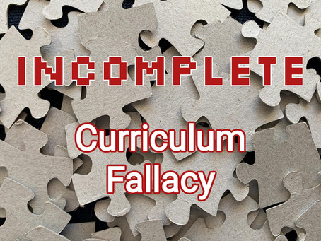 Incomplete: The Curriculum Fallacy