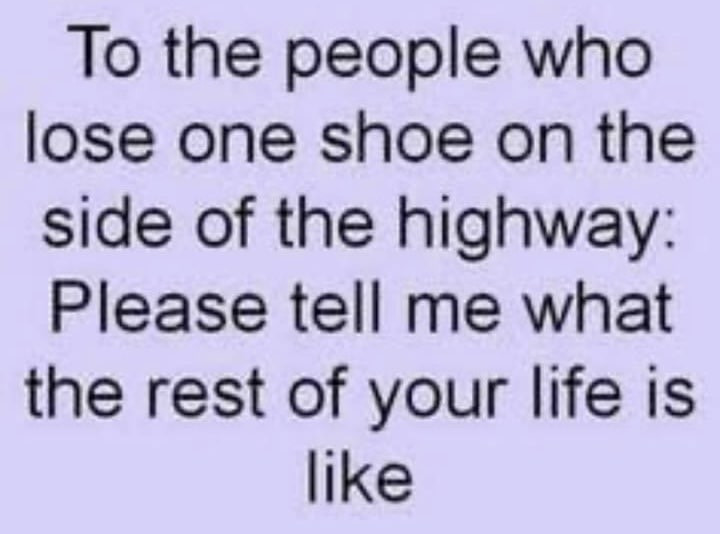 To the people who lose one shoe on the side of the highway please tell me what the rest of your life is like Meme & Many More Funny Memes