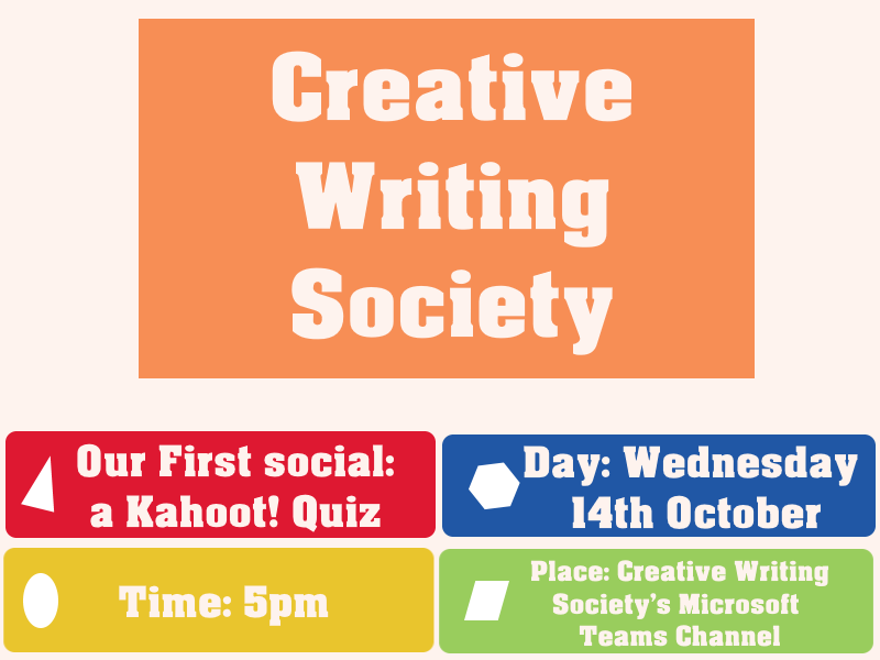 """**Image description: Poster with 5 different coloured box's one large orange on in the top centre saying """"Creative writing Society"""" Then 4 smaller ones in a square shape giving information about the event. a red box on top left saying """"our first social"""". a blue box top right saying """"Day: Wednesday 14th October"""". a yellow box bottom left saying """"Time: 5 pm"""". and finally a green box bottom right saying """"Place: Creative writing Society's Microsoft teams channel""""**"""