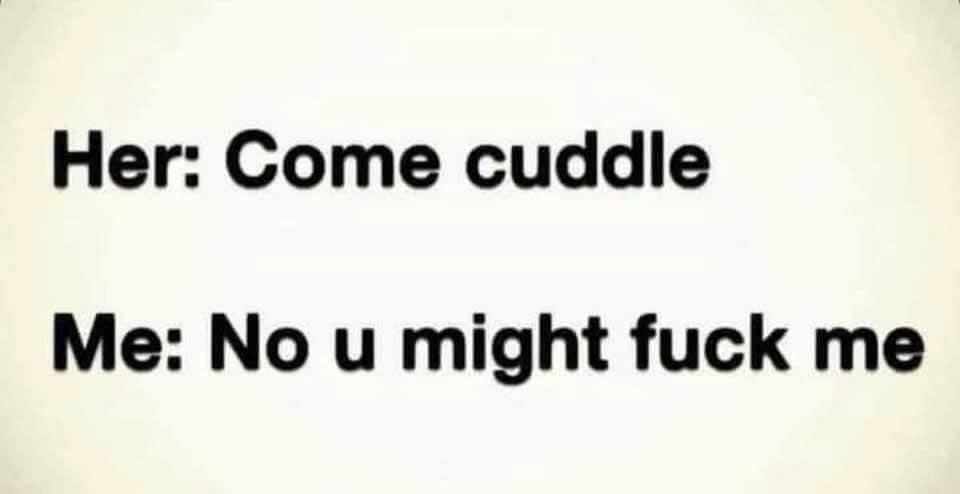 Her: come cuddle. Me: no u might fuck me