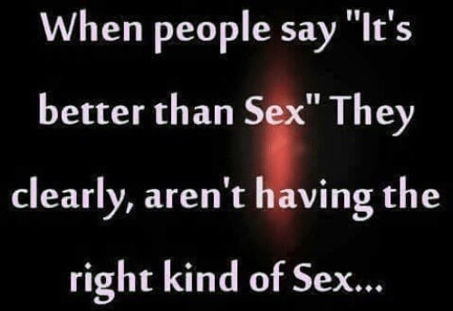 People say it's better than sex Meme