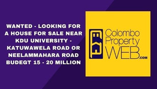 WANTED - Looking for A House for Sale Near KDU University - Katuwawela Road or Neelammahara Road