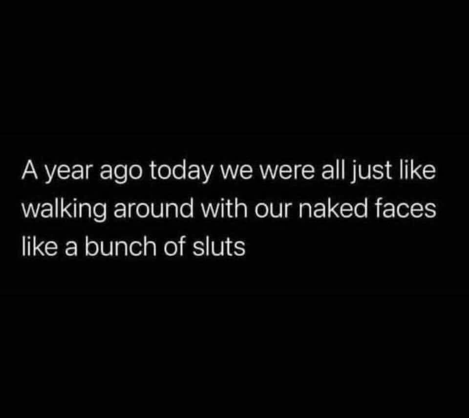 Year ago we were all just walking around with our naked faces like a bunch of sluts Meme & Many More Covid Memes!