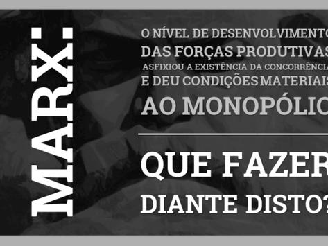 Marx: O desenvolvimento produtivo asfixiou a Concorrência e deu condições ao Monopólio... Que fazer?