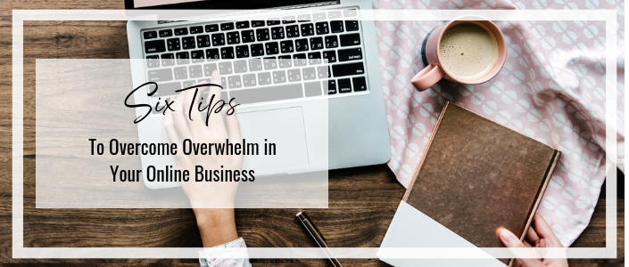 6 Tips to Overcome Overwhelm in Your Business