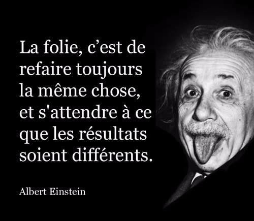 La folie, c'est de se comporter de la même manière et de s'attendre à un résultat différent