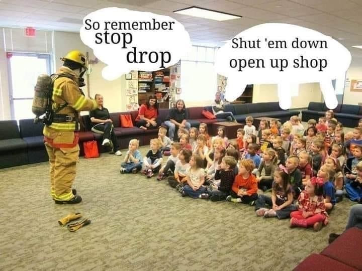 Firefighter: So remember Stop Drop. Kids: shut 'em down open up shop. DMX Meme