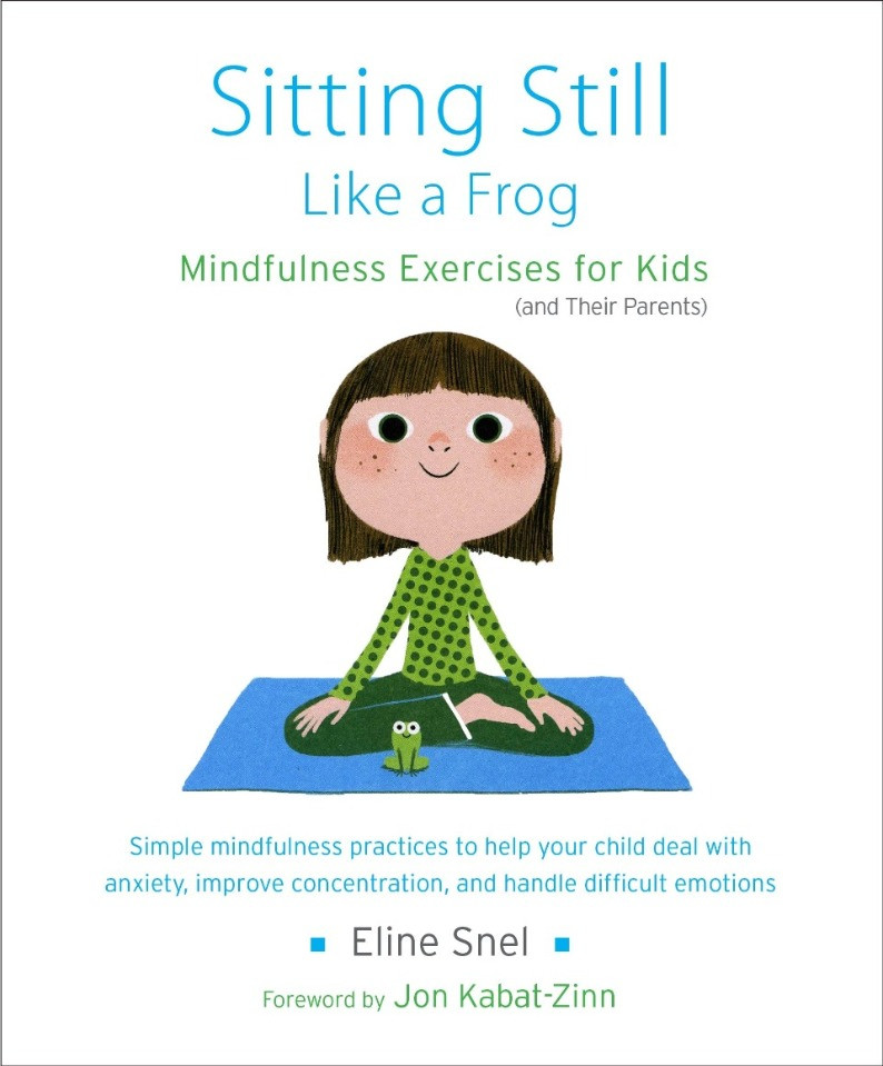 Sitting Still Like a Frog: Mindfulness Exercises for Kids (and Their Parents) by Jon Koabat-Zinn and Eline Snel