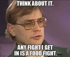 Any fight I get in is a food fight. Jeffrey Dahmer