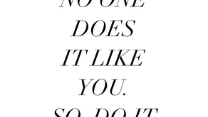 No One Does It Like You. So Do It.