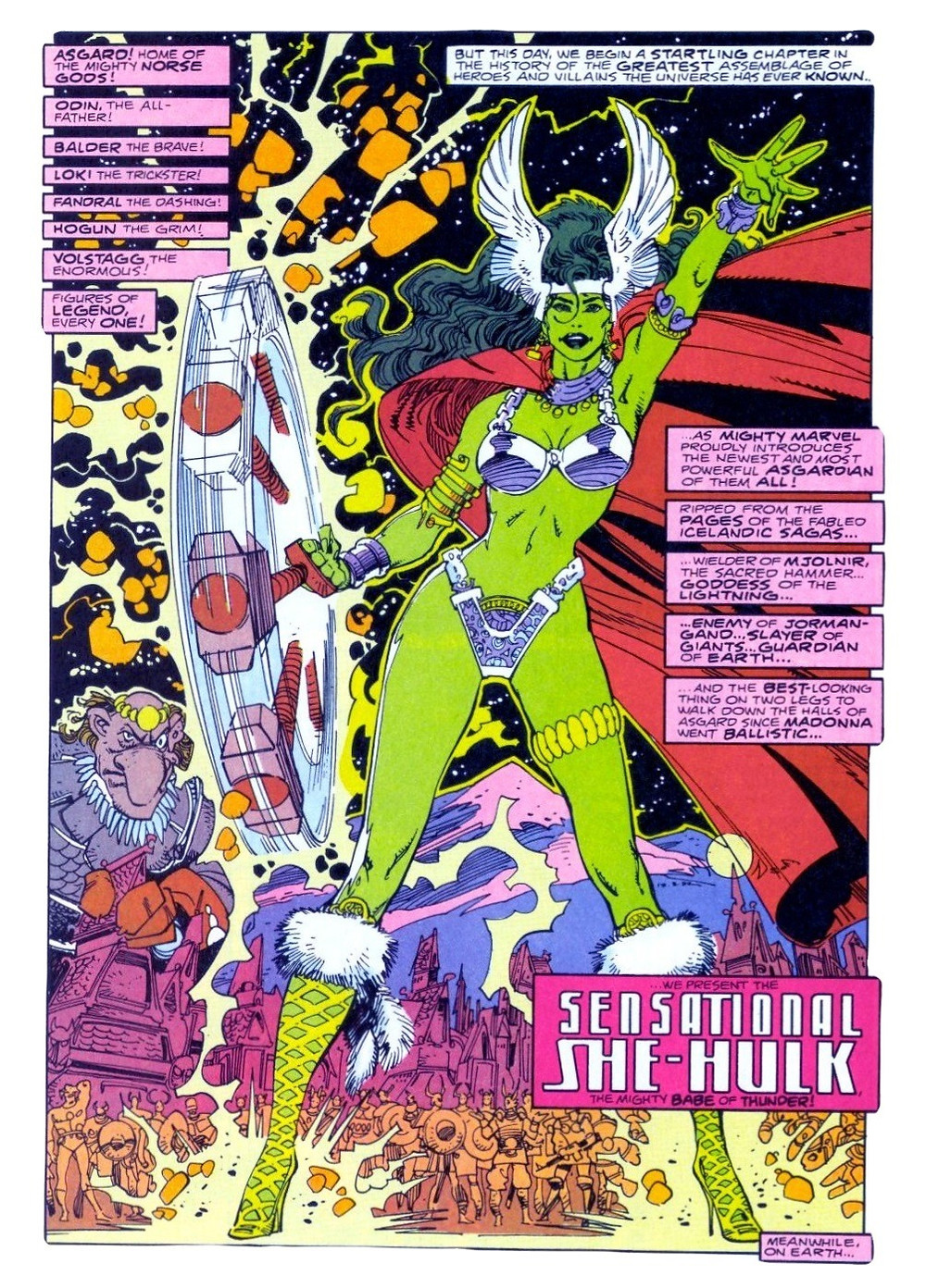 "a full page spread. There are several pink narration boxes on the top left, listing Asgardian heroes, and calling them ""Figures of legend, every one!"" On the top right, a white narration box explains ""But this day, we begin a startling chapter in the history of the greatest assemblage of heroes and villains the world has ever known... She-Hulk is facing towards the reader with her legs in a far apart stance with light green skin dressed in a silver-metallic bikini, a gold garter, yellow fishnet knee-high boots with fur on the top, a long red cloak that is floating in the wind, and a silver headband with wings rising above her long curly green hair. She is also swinging what appears to be Mjölnir, Thor's hammer, in her right hand. On the middle right of the page, more pink narration boxes continue ""as Might Marvel proudly presents the newest and most powerful Asgardian of them ALL! Ripped from the pages of the fabled Icelandic sagas… wielder of Mjolnir, the sacred hammer… the Goddess of Lightning… Enemy of Jormangand… Slayer of Giants… Guardian of Earth… and the BEST-looking thing on two legs to walk down the halls of Asgard since Madonna went ballistic…"" A larger, darker pink box says ""...we present the SENSATIONAL SHE-HULK, the Mighty Babe of Thunder."" She is meant to resemble Thor. There are rocks exploding in the dark sky behind She-Hulk and a blue and pink mountain in the distance, and below it the outlines of an Asgardian village and its inhabitants. To the left of the page is a goblin with a gold medallion on his head."