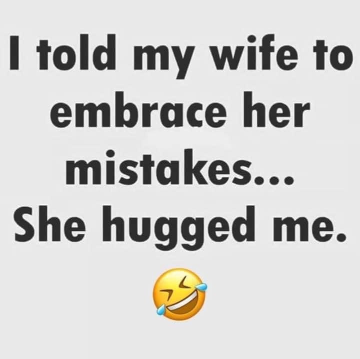 Told my wife to embrace her mistakes she hugged me meme