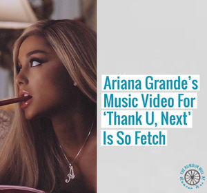 Ariana Grande's Music Video For 'Thank U, Next' Is So Fetch