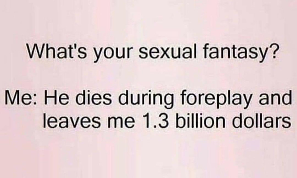What's your sexual fantasy? Me: he dies during foreplay & leaves me 1.3 billion dollars