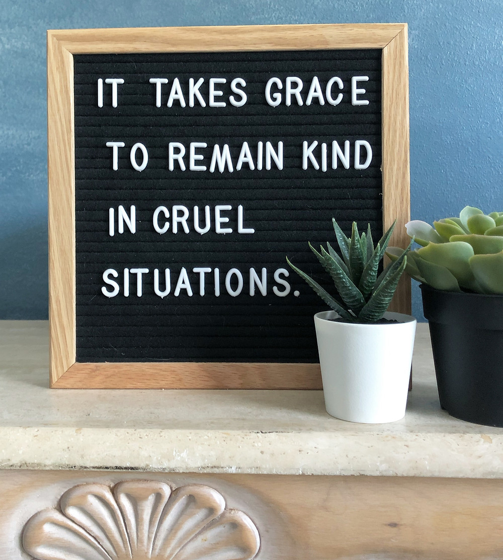 It takes grace to remain kind in cruel situations
