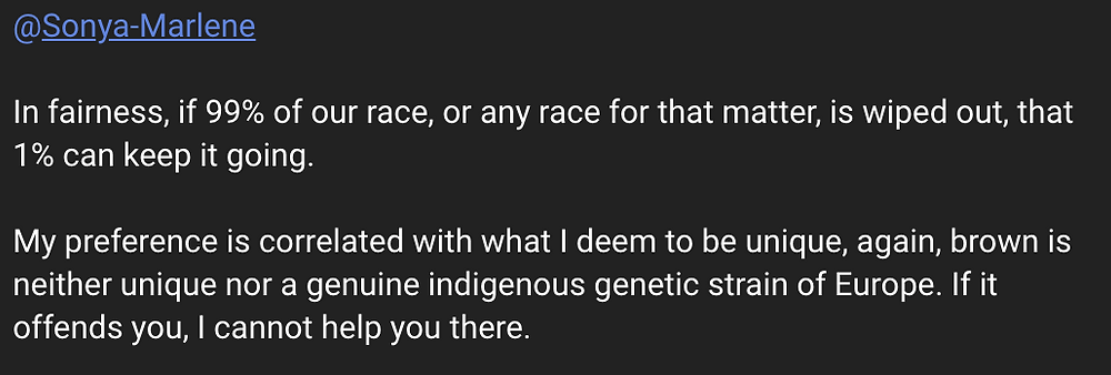 In fairness, if 99% of our race for that matter, is wiped out, that 1% can keep it going. My preference is correlated with what I deem to be unique, again, brown is neither unique nor a genuine indigenous genetic strain of Europe. If it offends you, I cannot help you there.