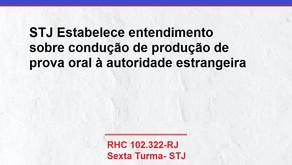 STJ Estabelece entendimento sobre condução de produção de prova oral à autoridade estrangeira.